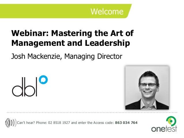 WelcomeWebinar: Mastering the Art ofManagement and LeadershipJosh Mackenzie, Managing Director Can't hear? Phone: 02 8518 ...