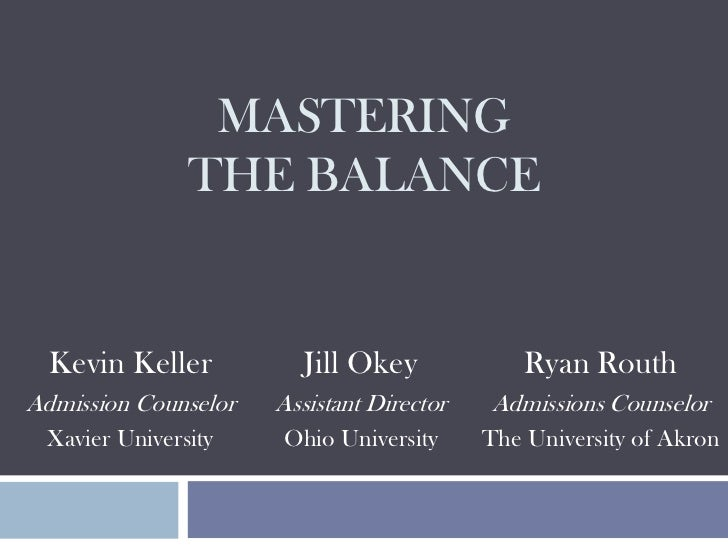 MASTERING               THE BALANCE  Kevin Keller           Jill Okey             Ryan RouthAdmission Counselor   Assistan...