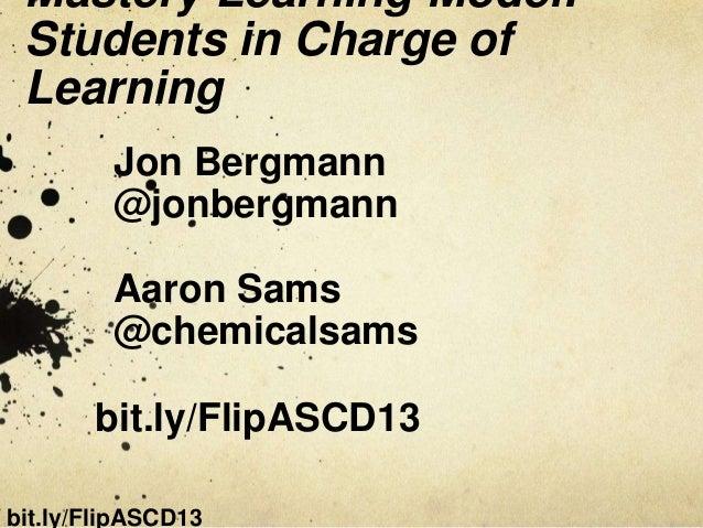 Mastery Learning Model: Students in Charge of Learning         Jon Bergmann         @jonbergmann         Aaron Sams       ...