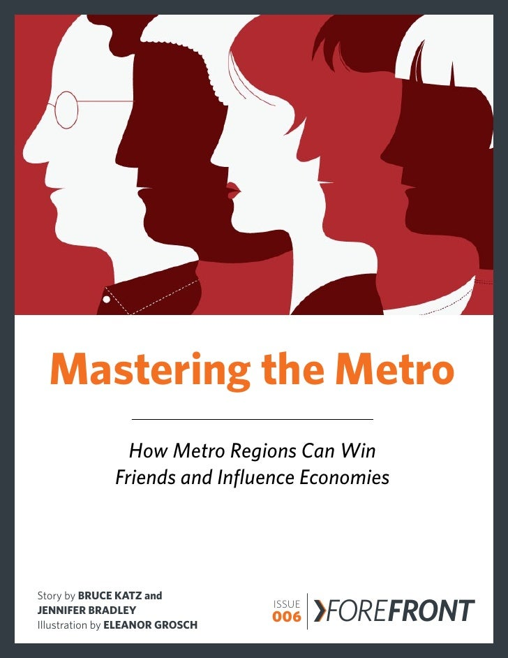 Mastering the Metro                How Metro Regions Can Win              Friends and Influence EconomiesStory by BRUCE KA...