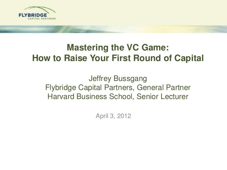 Mastering the VC Game:How to Raise Your First Round of Capital               Jeffrey Bussgang   Flybridge Capital Partners...
