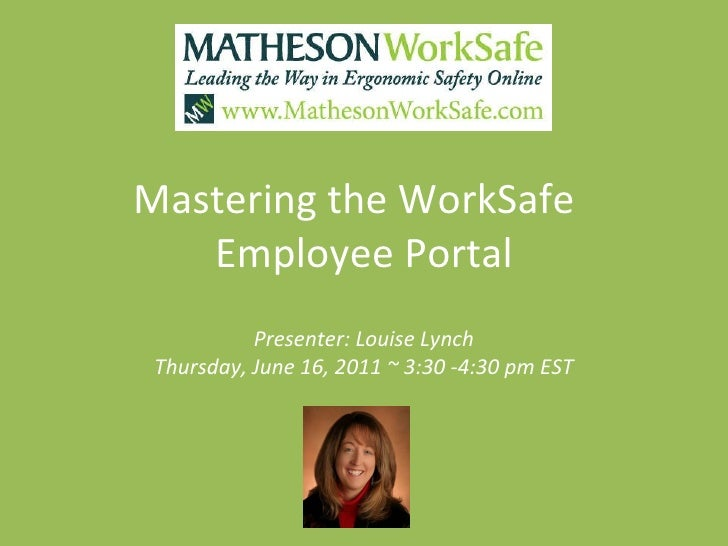 Mastering the WorkSafe  Employee Portal Presenter: Louise Lynch Thursday, June 16, 2011 ~ 3:30 -4:30 pm EST
