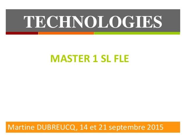 TECHNOLOGIES EDUCATIVES Martine DUBREUCQ, 14 et 21 septembre 2015 MASTER 1 SL FLE
