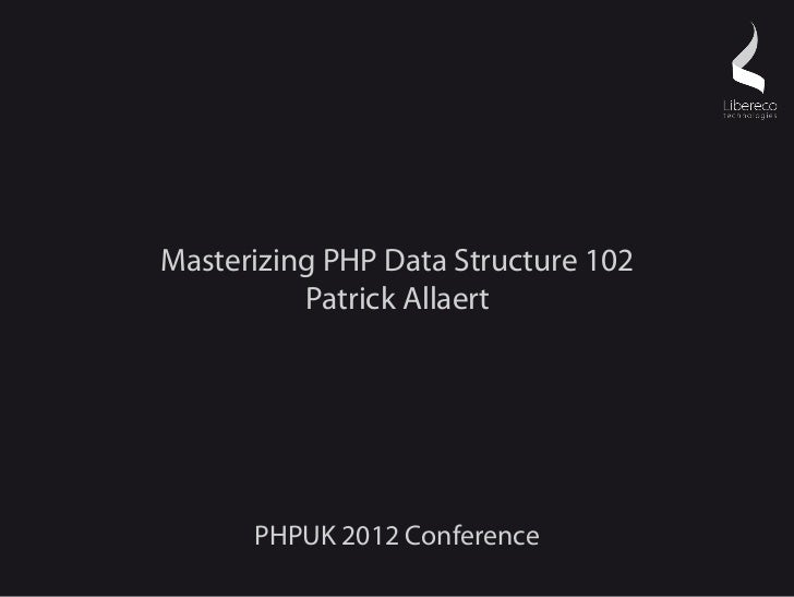 Masterizing PHP Data Structure 102          Patrick Allaert      PHPUK 2012 Conference