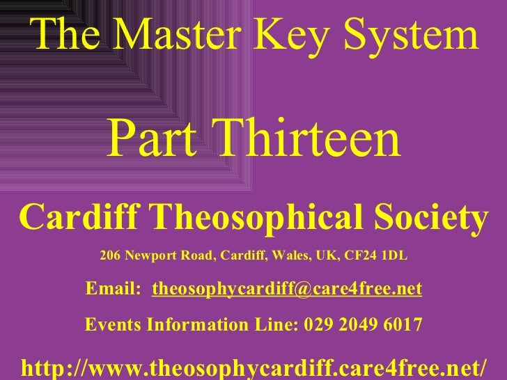 The Master Key System Part Thirteen Cardiff Theosophical Society 206 Newport Road, Cardiff, Wales, UK, CF24 1DL Email:  [e...