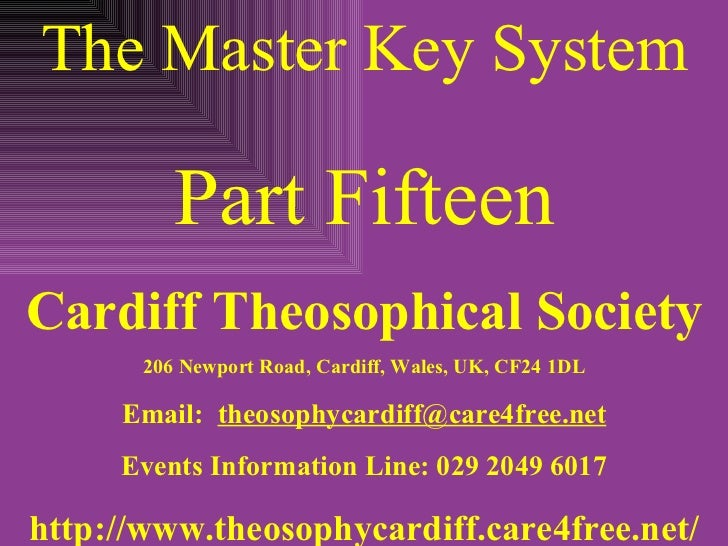 The Master Key System Part Fifteen Cardiff Theosophical Society 206 Newport Road, Cardiff, Wales, UK, CF24 1DL Email:  [em...