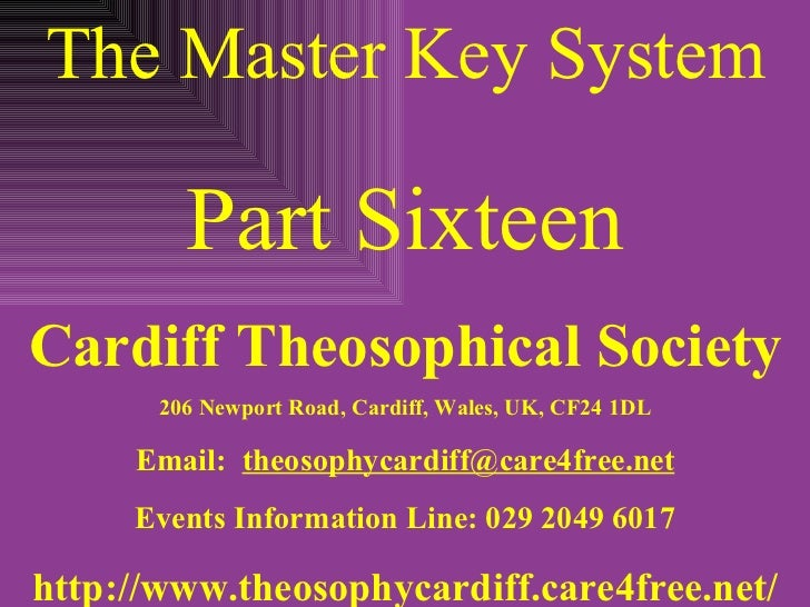 The Master Key System Part Sixteen Cardiff Theosophical Society 206 Newport Road, Cardiff, Wales, UK, CF24 1DL Email:  [em...