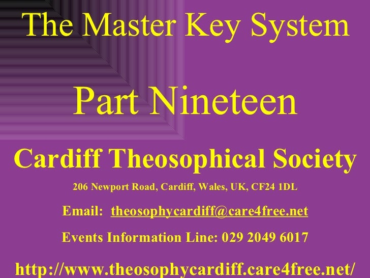 The Master Key System Part Nineteen Cardiff Theosophical Society 206 Newport Road, Cardiff, Wales, UK, CF24 1DL Email:  [e...