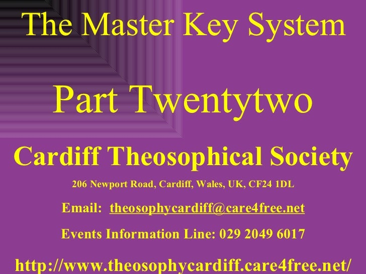 The Master Key System Part Twentytwo Cardiff Theosophical Society 206 Newport Road, Cardiff, Wales, UK, CF24 1DL Email:  [...