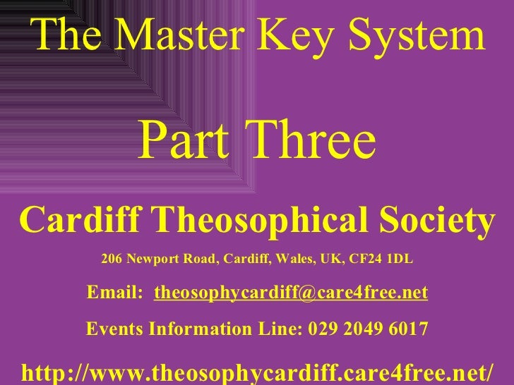 The Master Key System Part Three Cardiff Theosophical Society 206 Newport Road, Cardiff, Wales, UK, CF24 1DL Email:  [emai...