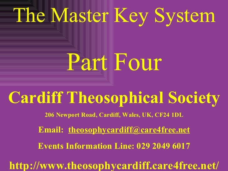 The Master Key System Part Four Cardiff Theosophical Society 206 Newport Road, Cardiff, Wales, UK, CF24 1DL Email:  [email...