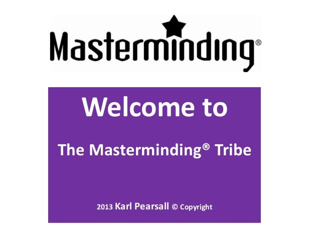 Welcome to   Masterminding®  Welcome toThe Masterminding® Tribe    2013 Karl   Pearsall © Copyright