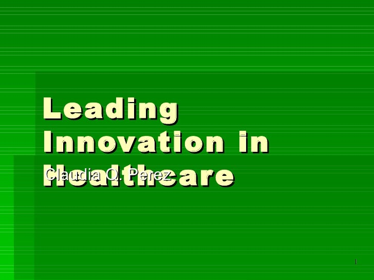 Leading Innovation in Healthcare Claudia Q. Perez