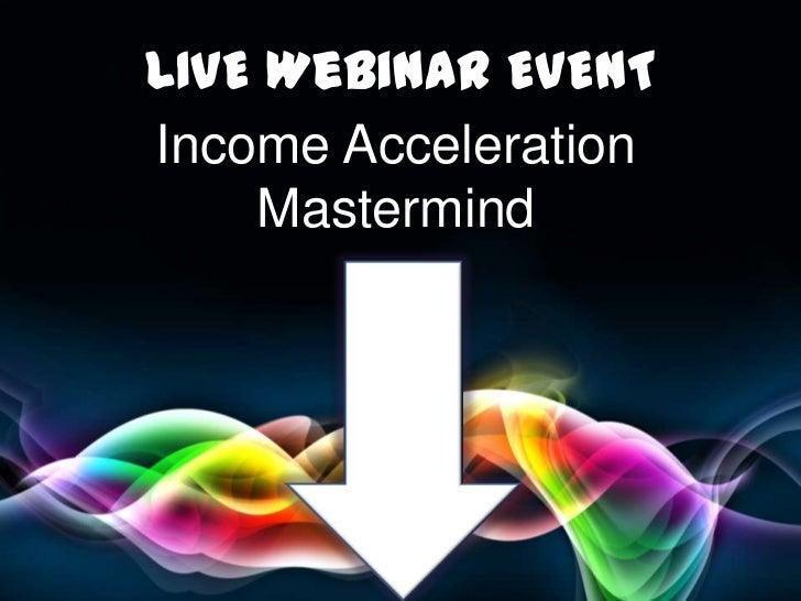 LIVE Webinar EVENT <br />Income Acceleration <br />Mastermind<br />