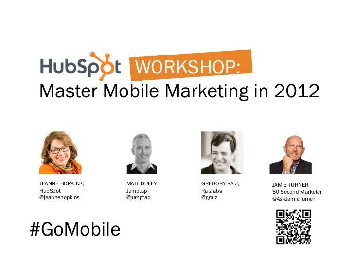 WORKSHOP:Master Mobile Marketing in 2012 JEANNE HOPKINS,   MATT DUFFY,   GREGORY RAIZ,   JAMIE TURNER, HubSpot           J...