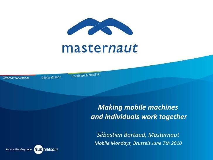 Making mobile machines  and individuals work together Sébastien Bartaud, Masternaut  Mobile Mondays, Brussels June 7th 201...