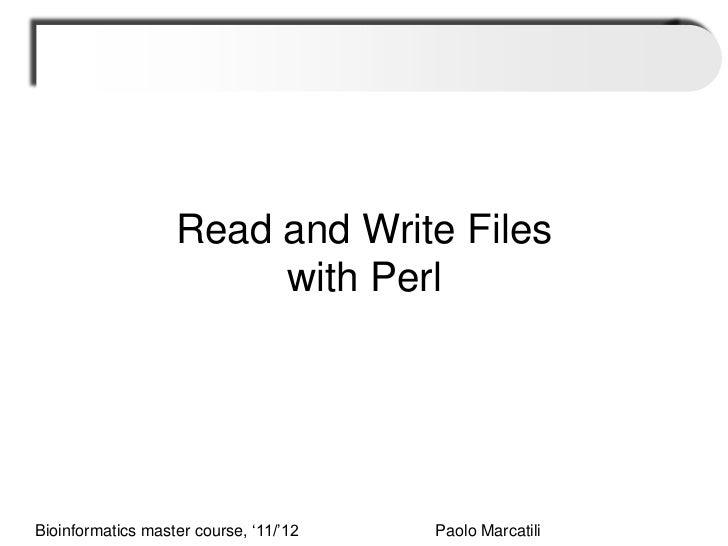 "Read and Write Files                        with PerlBioinformatics master course, ""11/""12   Paolo Marcatili"