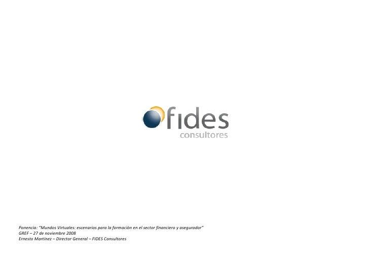 """Ponencia: """"Mundos Virtuales: escenarios para la formación en el sector financiero y asegurador"""" GREF – 27 de noviembre 200..."""