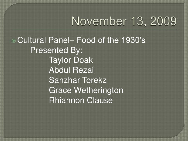 November 13, 2009<br />Cultural Panel– Food of the 1930's<br />		Presented By:<br />			Taylor Doak<br />			Abdul Rezai<br ...