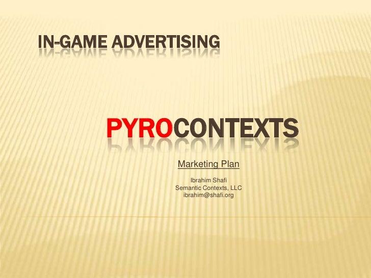 IN-GAME ADVERTISING           PYROCONTEXTS               Marketing Plan                    Ibrahim Shafi               Sem...