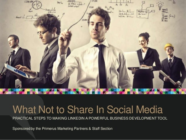 What Not to Share In Social Media PRACTICAL STEPS TO MAKING LINKEDIN A POWERFUL BUSINESS DEVELOPMENT TOOL Sponsored by the...