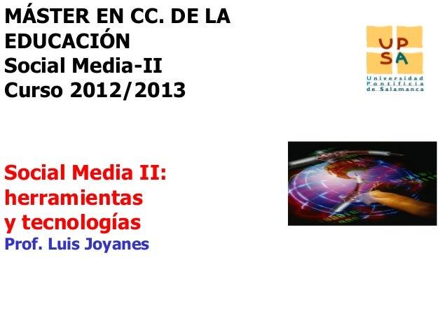 MÁSTER EN CC. DE LAEDUCACIÓNSocial Media-IICurso 2012/2013Social Media II:herramientasy tecnologíasProf. Luis Joyanes     ...