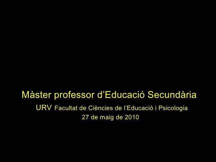 Màster professor d'Educació Secundària     URV   Facultat de Ciències de l'Educació i Psicologia 27 de maig de 2010