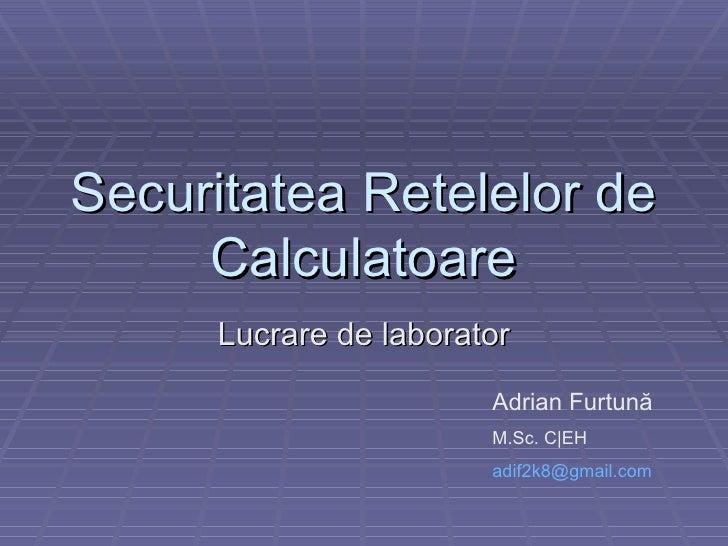 Securitatea Retelelor de Calculatoare Lucrare de laborator Adrian Furtun ă M.Sc. C|EH [email_address]