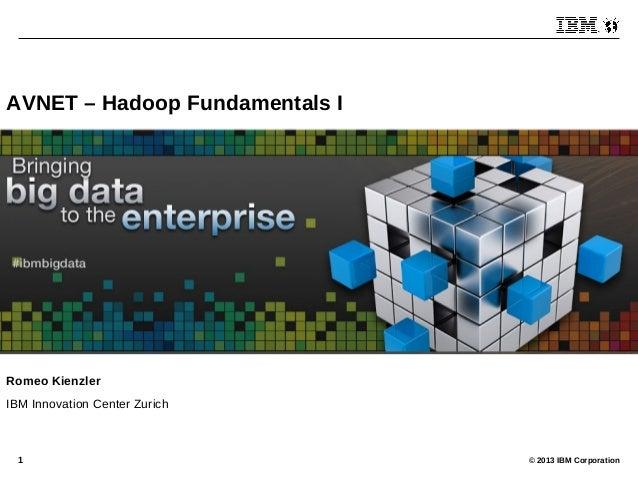 © 2013 IBM Corporation1 AVNET – Hadoop Fundamentals I Romeo Kienzler IBM Innovation Center Zurich