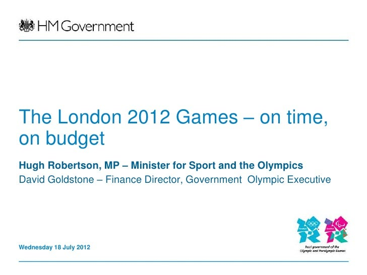 The London 2012 Games – on time,on budgetHugh Robertson, MP – Minister for Sport and the OlympicsDavid Goldstone – Finance...