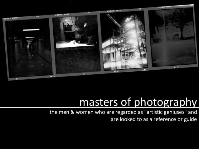"masters of photography the men & women who are regarded as ""artistic geniuses"" and are looked to as a reference or guide"
