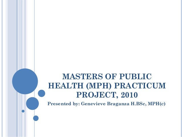 MASTERS OF PUBLIC HEALTH (MPH) PRACTICUM PROJECT, 2010 Presented by: Genevieve Braganza H.BSc, MPH(c)