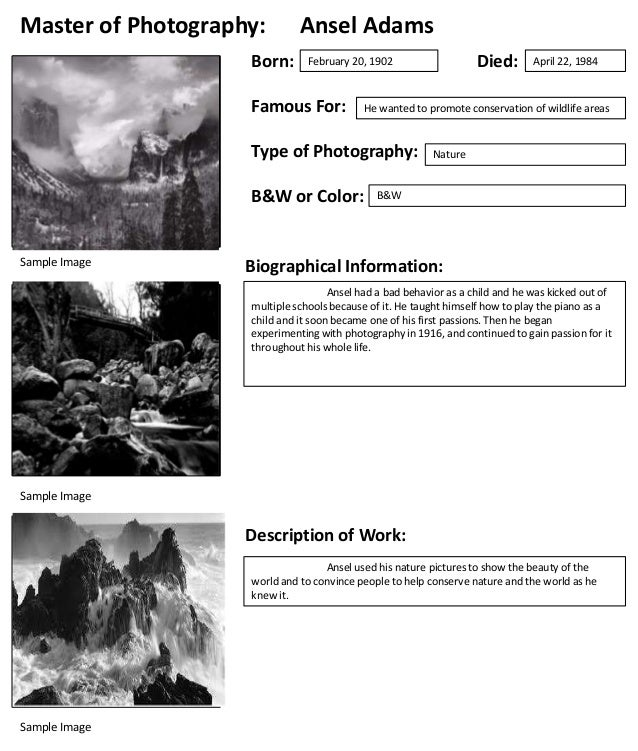 Master of Photography: Born:  Ansel Adams  Famous For:  B&W or Color:  April 22, 1984  He wanted to promote conservation o...