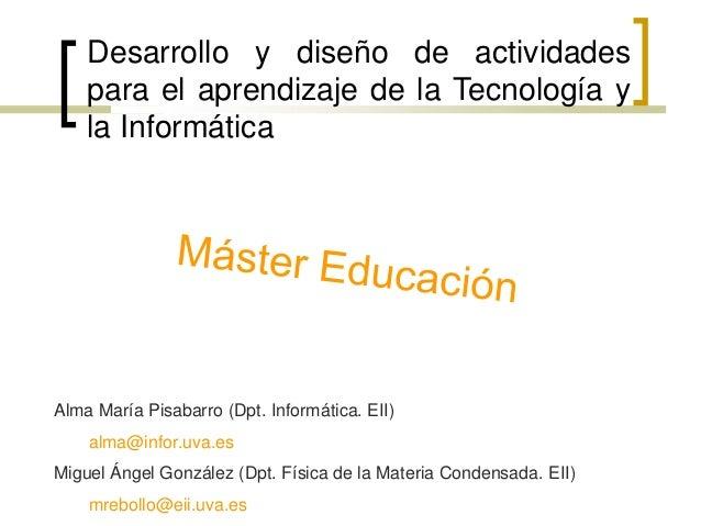 Desarrollo y diseño de actividades    para el aprendizaje de la Tecnología y    la InformáticaAlma María Pisabarro (Dpt. I...