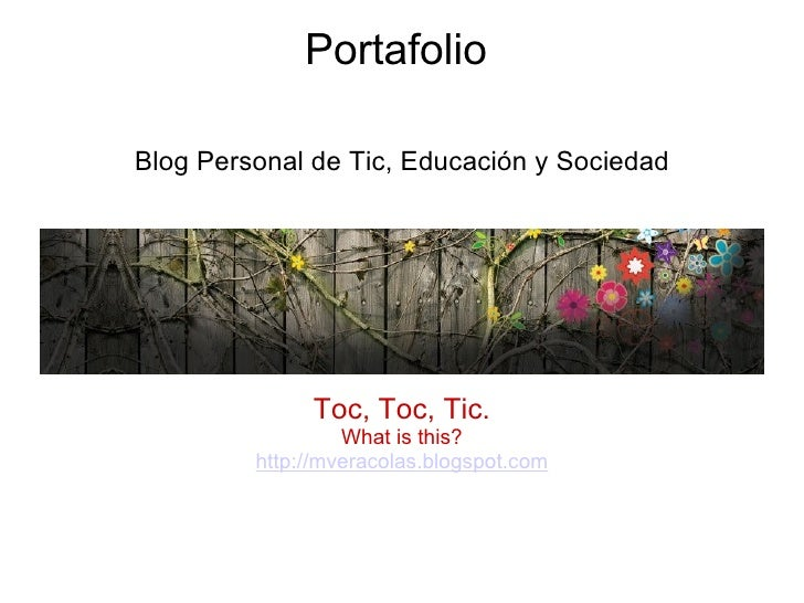 Portafolio  <ul><li>Blog Personal de Tic, Educación y Sociedad </li></ul><ul><li> </li></ul><ul><li>Toc, Toc, Tic. </li><...