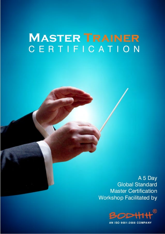 Master Trainer A 5 Day Global Standard Master Certification Workshop Facilitated by C E R T I F I C A T I O N AN ISO 9001:...