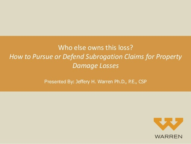 Who else owns this loss? How to Pursue or Defend Subrogation Claims for Property Damage Losses Presented By: Jeffery H. Wa...