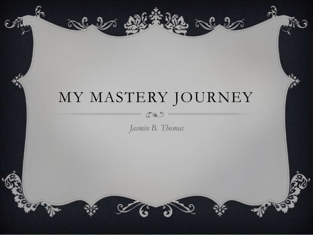 MY MASTERY JOURNEY Jasmin B. Thomas