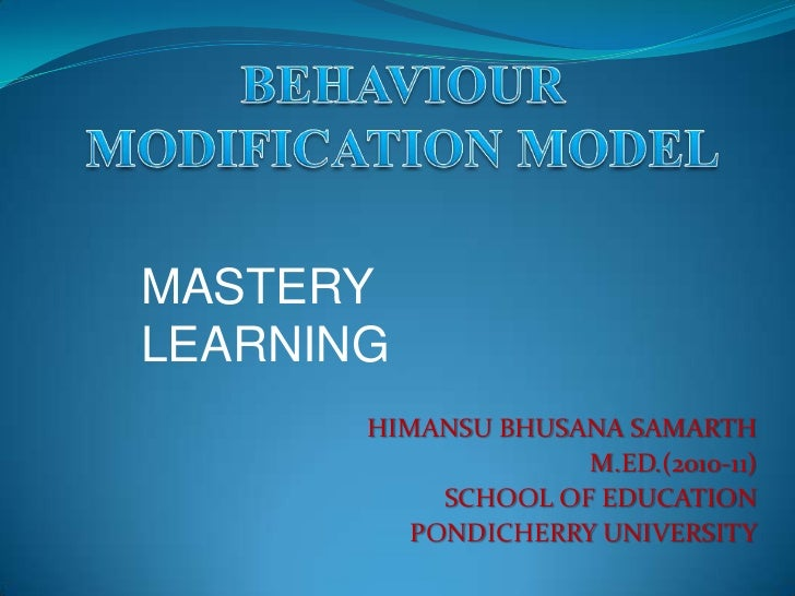 BEHAVIOUR MODIFICATION MODEL<br />MASTERY LEARNING<br />HIMANSU BHUSANA SAMARTH<br />M.ED.(2010-11)<br />SCHOOL OF EDUCATI...