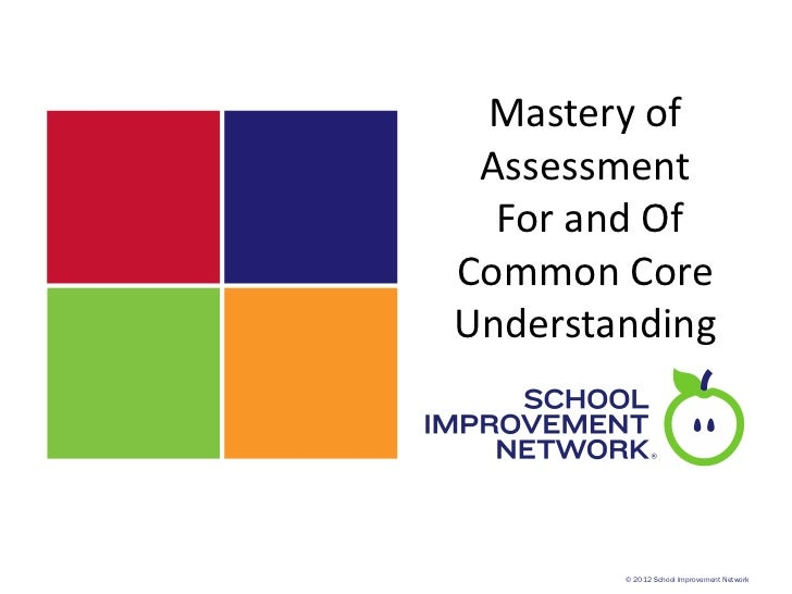 Mastery of Assessment  For and OfCommon CoreUnderstanding        © 2012 School Improvement Network