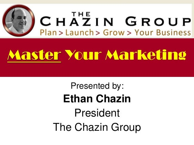 Presented by: Ethan Chazin President The Chazin Group Master Your Marketing