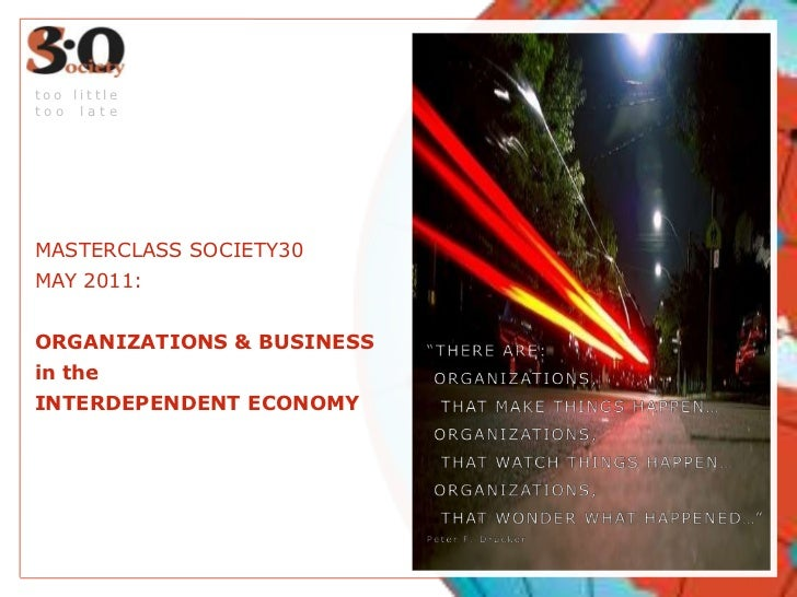 MASTERCLASS SOCIETY30<br />MAY 2011:<br />ORGANIZATIONS & BUSINESS<br />in the <br />INTERDEPENDENT ECONOMY<br />too littl...