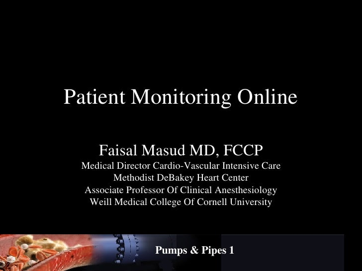 Patient Monitoring Online Faisal Masud MD, FCCP Medical Director Cardio-Vascular Intensive Care Methodist DeBakey Heart Ce...