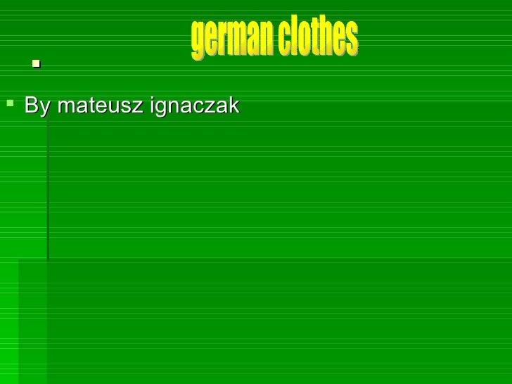 . <ul><li>By mateusz ignaczak </li></ul>german clothes