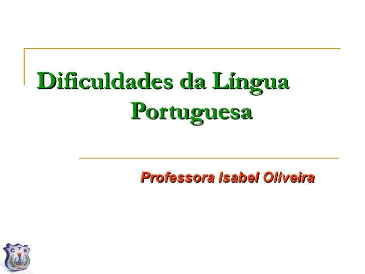 Dificuldades da Língua        Portuguesa         Professora Isabel Oliveira