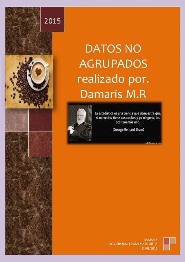 """DATOS NO AGRUPADOS realizado por. Damaris M.R CAFÉ GENESIS DAMARIS MUÑOZ RODRIGUEZ 2 """"E"""" 2015 DAMARIS LIC GERARDO EDGAR MA..."""