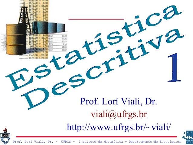 Prof. Lorí Viali, Dr. – UFRGS – Instituto de Matemática - Departamento de Estatística Prof. Lorí Viali, Dr. viali@ufrgs.br...