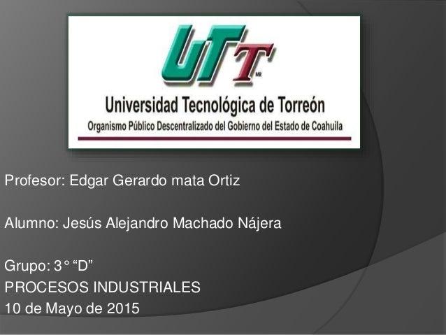 """Profesor: Edgar Gerardo mata Ortiz Alumno: Jesús Alejandro Machado Nájera Grupo: 3° """"D"""" PROCESOS INDUSTRIALES 10 de Mayo d..."""
