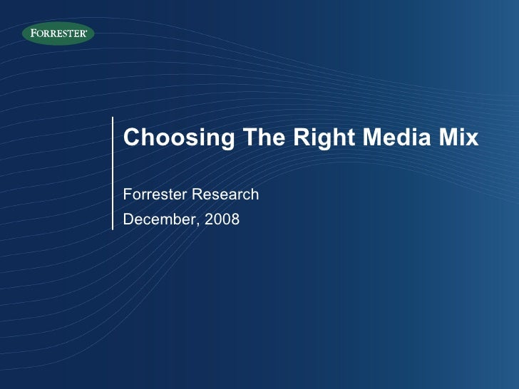 Forrester Research December, 2008 Choosing The Right Media Mix
