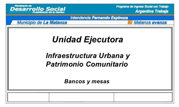 Unidad Ejecutora Infraestructura Urbana y Patrimonio Comunitario Bancos y mesas